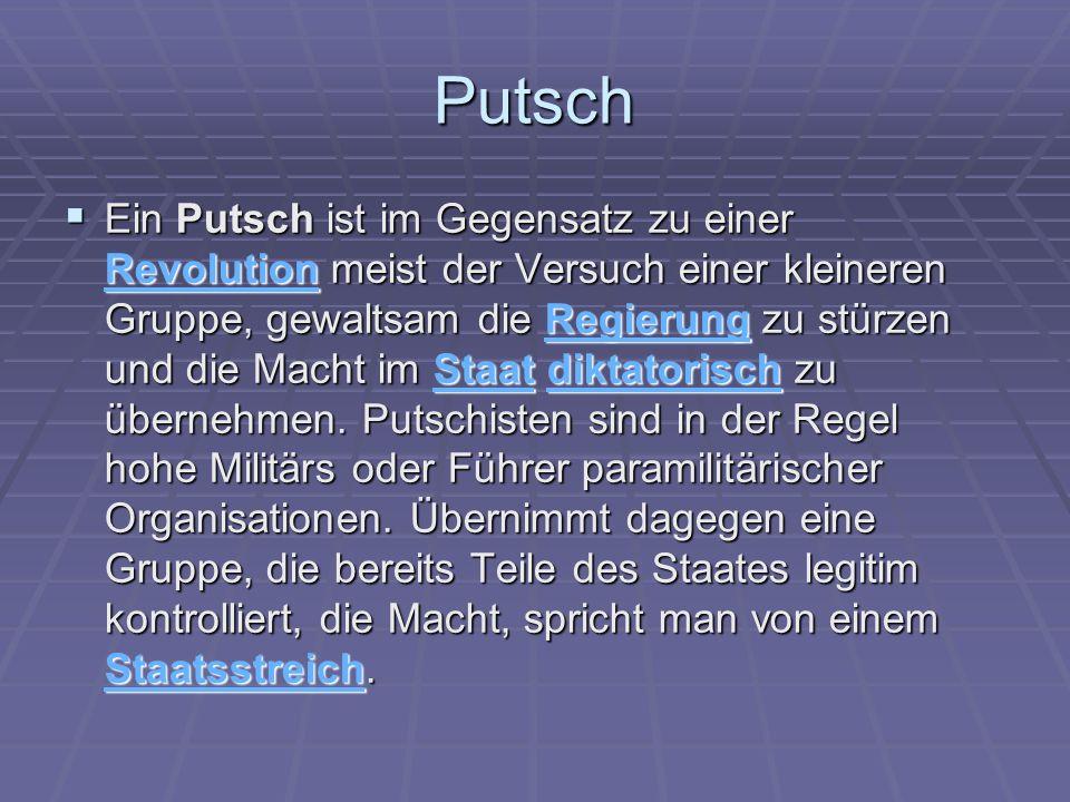 Putsch Ein Putsch ist im Gegensatz zu einer Revolution meist der Versuch einer kleineren Gruppe, gewaltsam die Regierung zu stürzen und die Macht im S