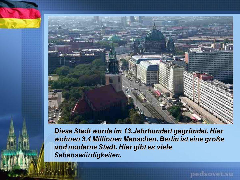 Diese Stadt wurde im 13.Jahrhundert gegründet. Hier wohnen 3,4 Millionen Menschen. Berlin ist eine große und moderne Stadt. Hier gibt es viele Diese S