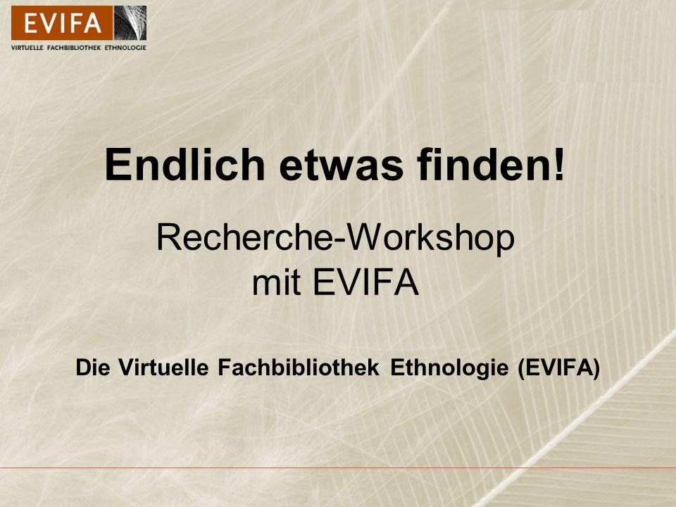 Endlich etwas finden! Recherche-Workshop mit EVIFA Die Virtuelle Fachbibliothek Ethnologie (EVIFA)
