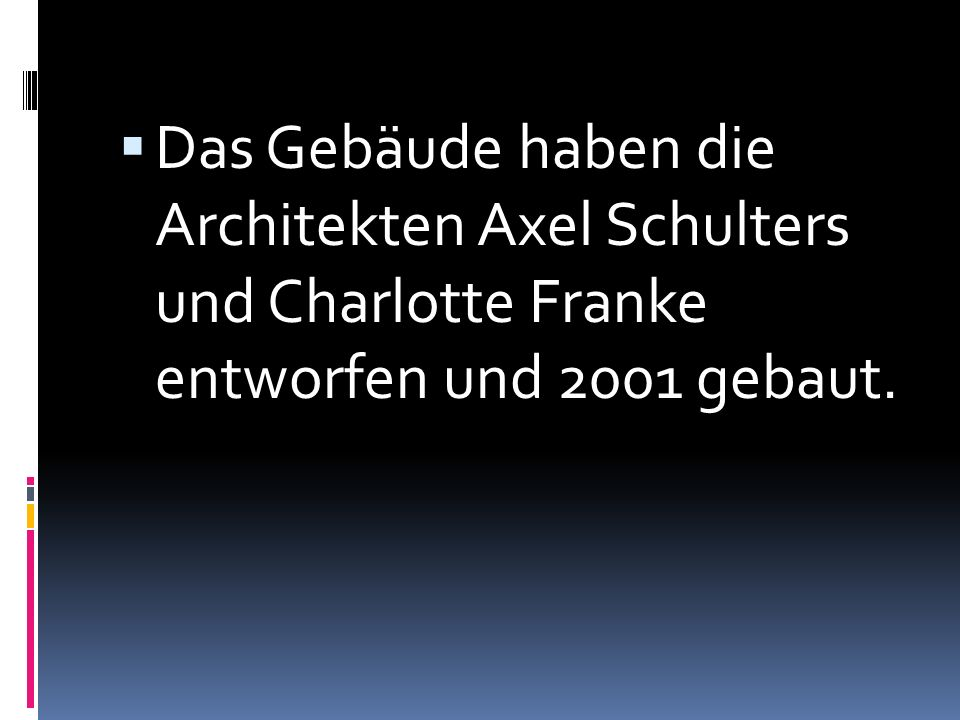 Das Gebäude haben die Architekten Axel Schulters und Charlotte Franke entworfen und 2001 gebaut.