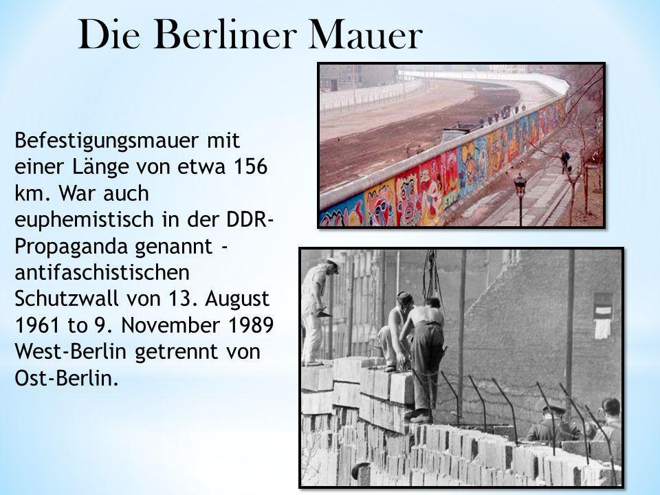 Befestigungsmauer mit einer Länge von etwa 156 km. War auch euphemistisch in der DDR- Propaganda genannt - antifaschistischen Schutzwall von 13. Augus