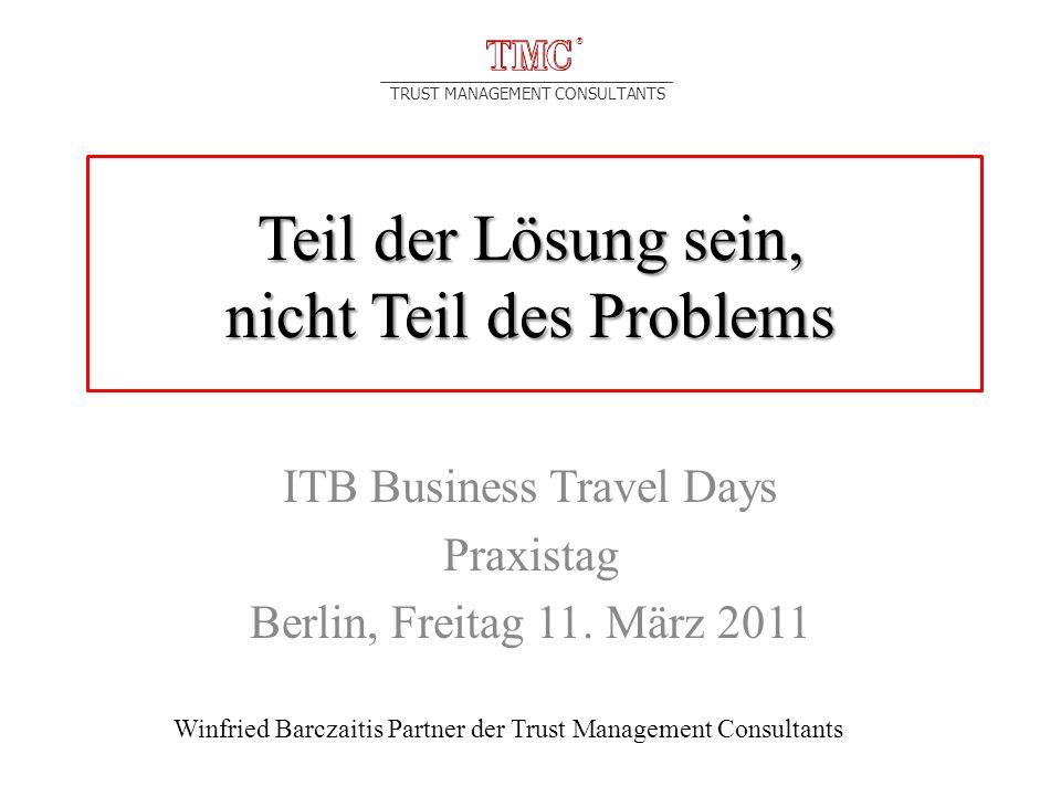 TRUST MANAGEMENT CONSULTANTS Teil der Lösung sein, nicht Teil des Problems ITB Business Travel Days Praxistag Berlin, Freitag 11.