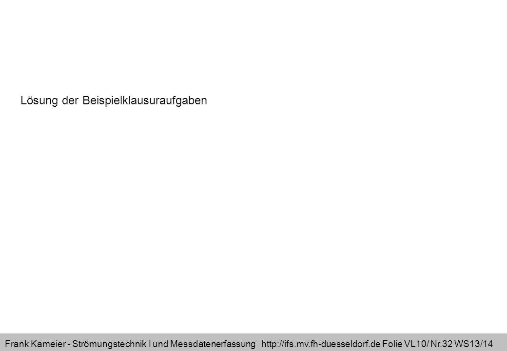 Frank Kameier - Strömungstechnik I und Messdatenerfassung http://ifs.mv.fh-duesseldorf.de Folie VL10/ Nr.32 WS13/14 Lösung der Beispielklausuraufgaben