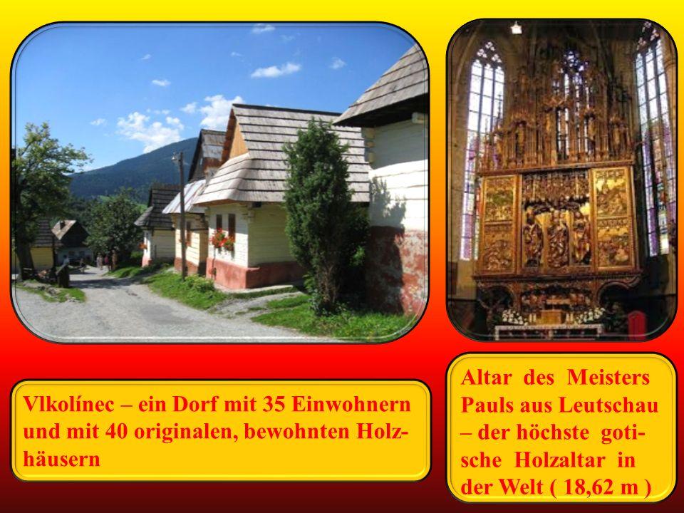 Vlkolínec – ein Dorf mit 35 Einwohnern und mit 40 originalen, bewohnten Holz- häusern Altar des Meisters Pauls aus Leutschau – der höchste goti- sche Holzaltar in der Welt ( 18,62 m )