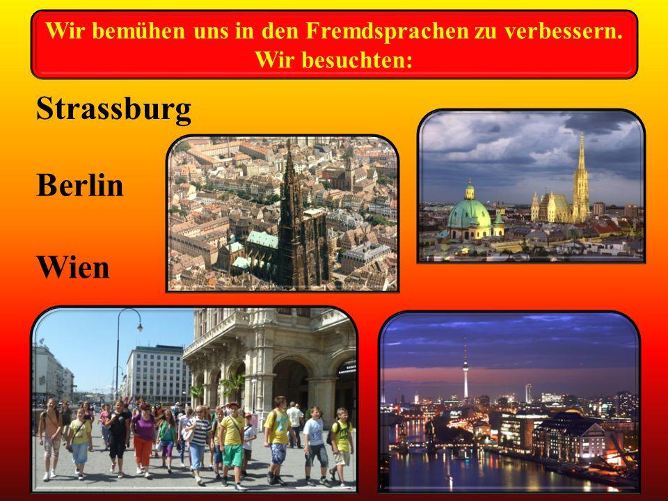 Strassburg Berlin Wien Wir bemühen uns in den Fremdsprachen zu verbessern. Wir besuchten: