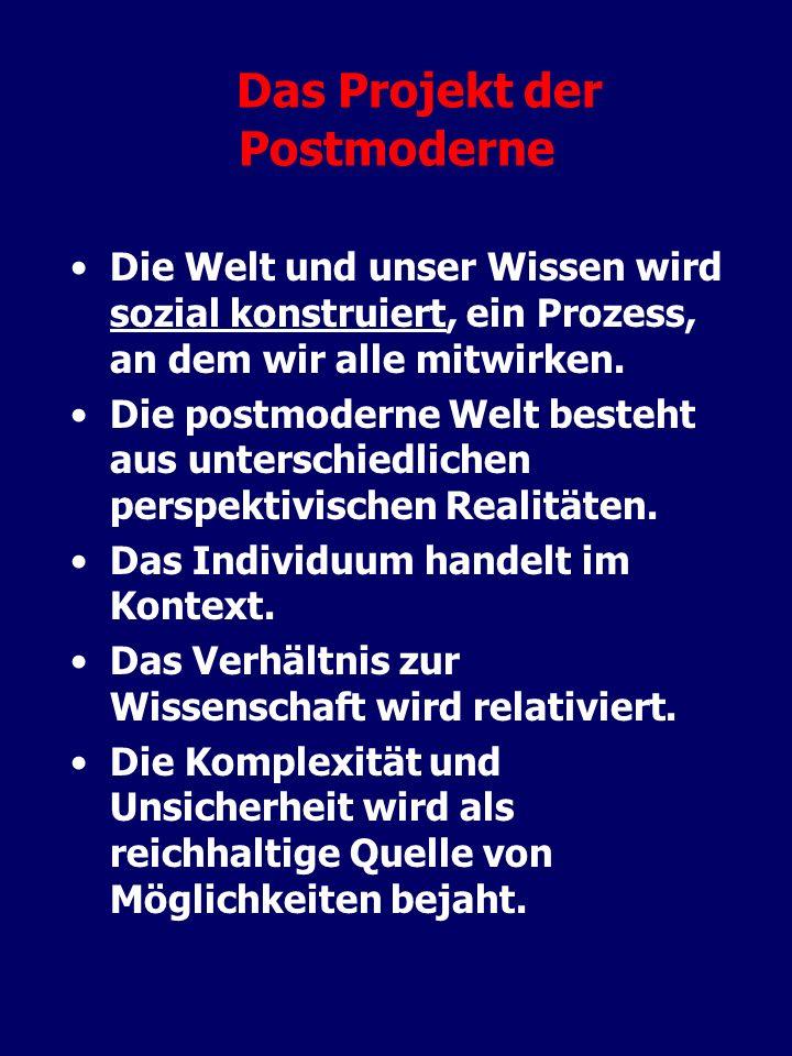 Das Projekt der Postmoderne Die Welt und unser Wissen wird sozial konstruiert, ein Prozess, an dem wir alle mitwirken. Die postmoderne Welt besteht au