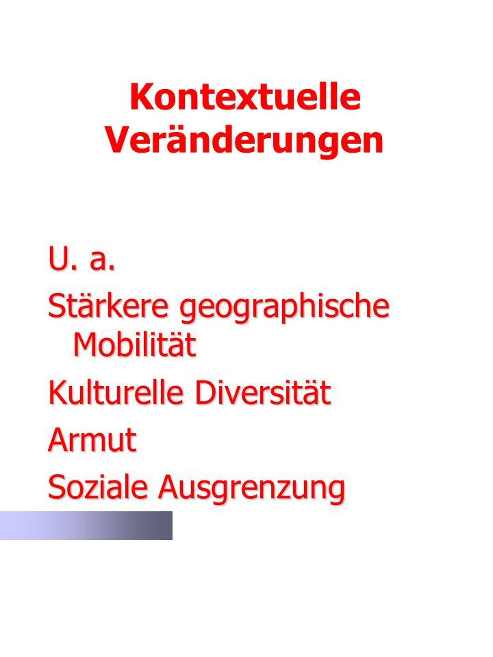 Kontextuelle Veränderungen U. a. Stärkere geographische Mobilität Kulturelle Diversität Armut Soziale Ausgrenzung