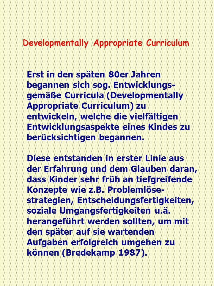 Developmentally Appropriate Curriculum Erst in den späten 80er Jahren begannen sich sog. Entwicklungs- gemäße Curricula (Developmentally Appropriate C