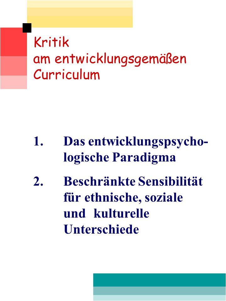 Kritik am entwicklungsgemäßen Curriculum 1. Das entwicklungspsycho- logische Paradigma 2.Beschränkte Sensibilität für ethnische, soziale und kulturell