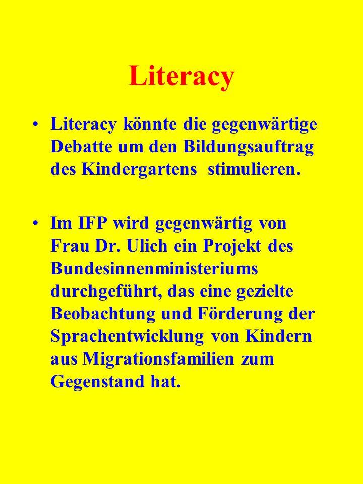 Literacy Literacy könnte die gegenwärtige Debatte um den Bildungsauftrag des Kindergartens stimulieren. Im IFP wird gegenwärtig von Frau Dr. Ulich ein