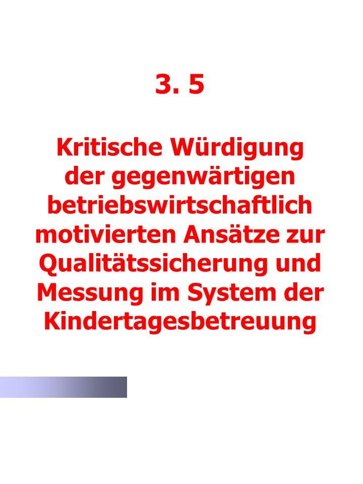 3. 5 Kritische Würdigung der gegenwärtigen betriebswirtschaftlich motivierten Ansätze zur Qualitätssicherung und Messung im System der Kindertagesbetr