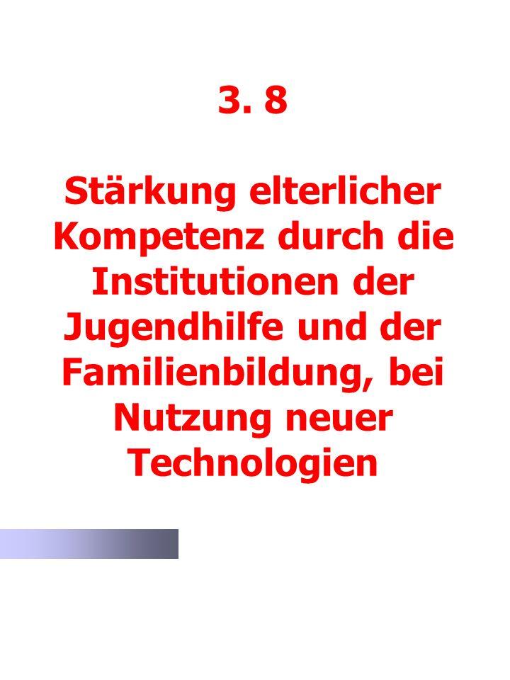 3. 8 Stärkung elterlicher Kompetenz durch die Institutionen der Jugendhilfe und der Familienbildung, bei Nutzung neuer Technologien