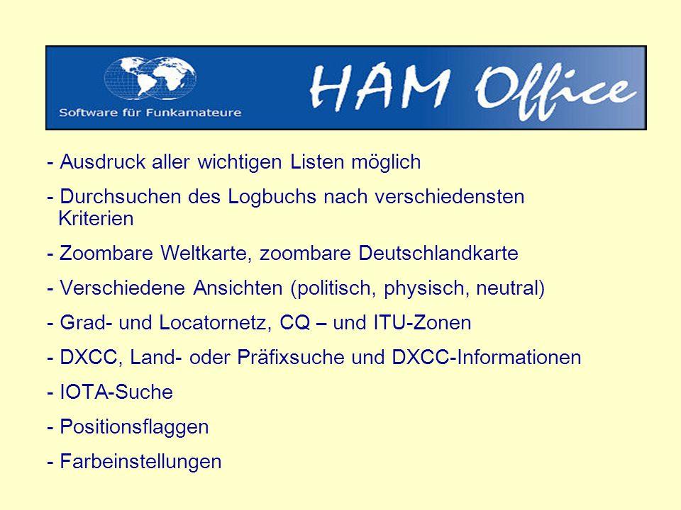 - Ausdruck aller wichtigen Listen möglich - Durchsuchen des Logbuchs nach verschiedensten Kriterien - Zoombare Weltkarte, zoombare Deutschlandkarte - Verschiedene Ansichten (politisch, physisch, neutral) - Grad- und Locatornetz, CQ – und ITU-Zonen - DXCC, Land- oder Präfixsuche und DXCC-Informationen - IOTA-Suche - Positionsflaggen - Farbeinstellungen