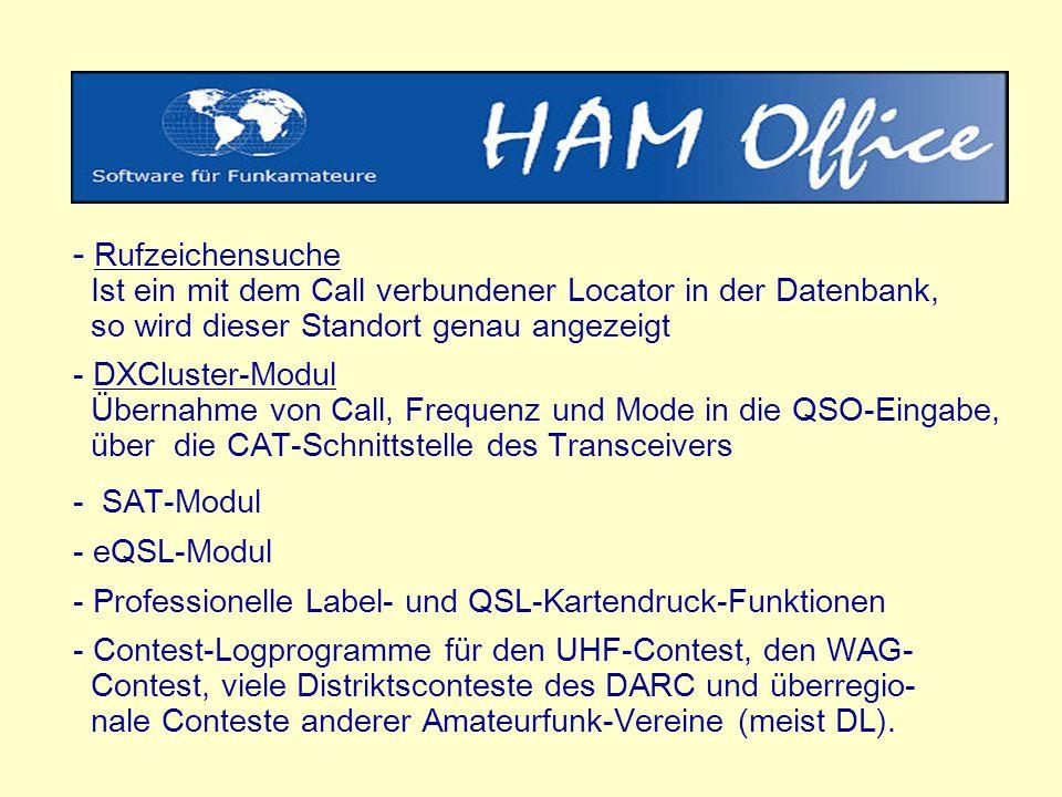 - Rufzeichensuche Ist ein mit dem Call verbundener Locator in der Datenbank, so wird dieser Standort genau angezeigt - DXCluster-Modul Übernahme von Call, Frequenz und Mode in die QSO-Eingabe, über die CAT-Schnittstelle des Transceivers - SAT-Modul - eQSL-Modul - Professionelle Label- und QSL-Kartendruck-Funktionen - Contest-Logprogramme für den UHF-Contest, den WAG- Contest, viele Distriktsconteste des DARC und überregio- nale Conteste anderer Amateurfunk-Vereine (meist DL).