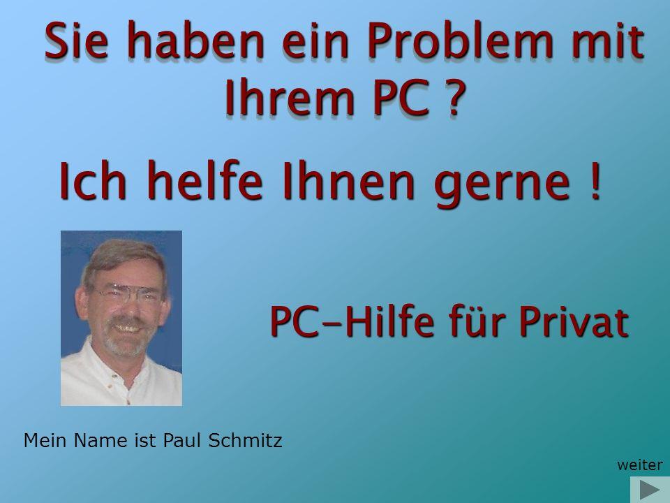 Sie haben ein Problem mit Ihrem PC ? Ich helfe Ihnen gerne ! Mein Name ist Paul Schmitz weiter PC-Hilfe für Privat