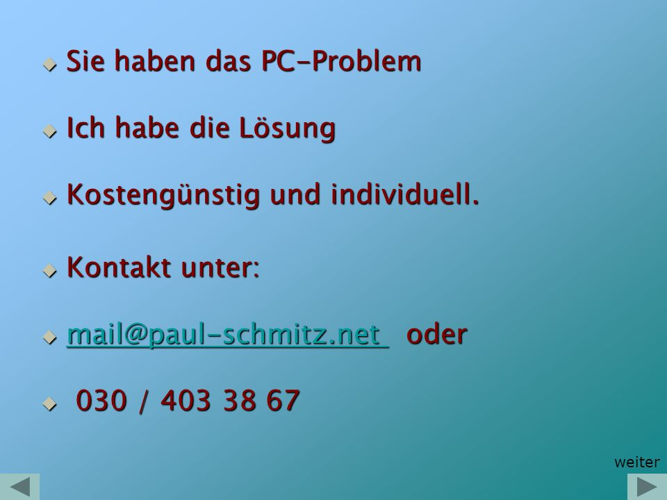 Paul Schmitz Höllentalweg 34 13469 Berlin 030 / 403 38 67 030 / 403 38 67 030 / 403 97 315 030 / 403 97 315 0176 735 18 600 0176 735 18 600 E-Mail: mail@paul-schmitz.net mail@paul-schmitz.net Besuchen Sie mich doch mal auf meiner Homepage: www.paul-schmitz.net www.paul-schmitz.net Gerne höre ich von Ihnen.
