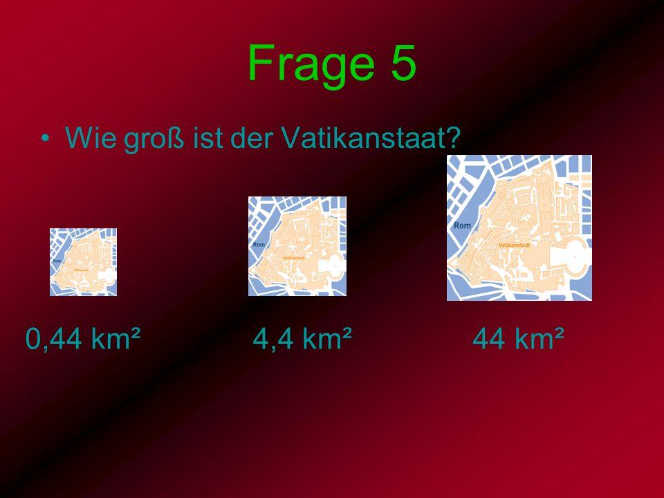 Frage 5 Wie groß ist der Vatikanstaat? 0,44 km² 4,4 km² 44 km²