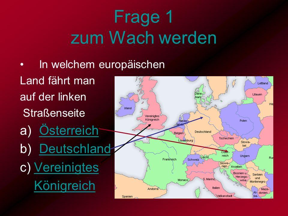 Frage 1 zum Wach werden In welchem europäischen Land fährt man auf der linken Straßenseite a)ÖsterreichÖsterreich b)DeutschlandDeutschland c) Vereinig