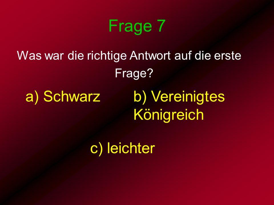 Frage 7 Was war die richtige Antwort auf die erste Frage? a) Schwarz b) c) leichter b) Vereinigtes Königreich