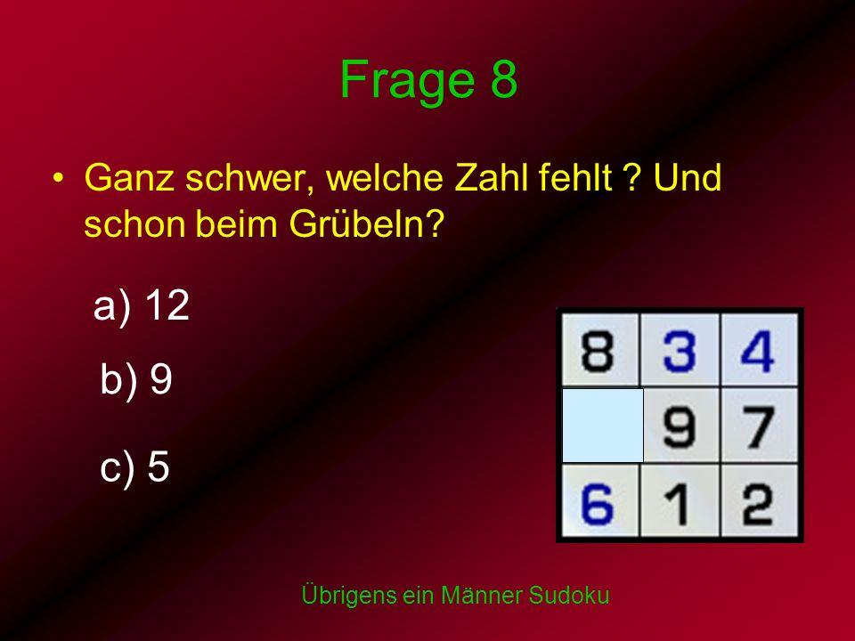 Frage 8 Ganz schwer, welche Zahl fehlt ? Und schon beim Grübeln? Übrigens ein Männer Sudoku a) 12 b) 9 c) 5