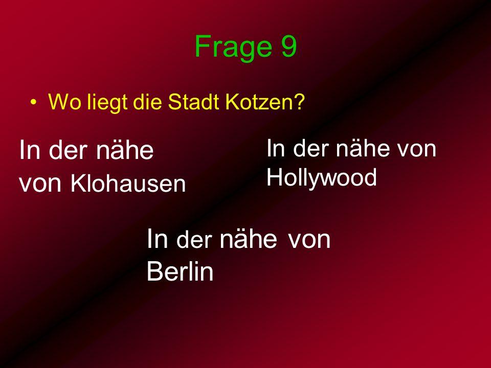 Frage 9 Wo liegt die Stadt Kotzen? In der nähe von Berlin In der nähe von Hollywood In der nähe von Klohausen