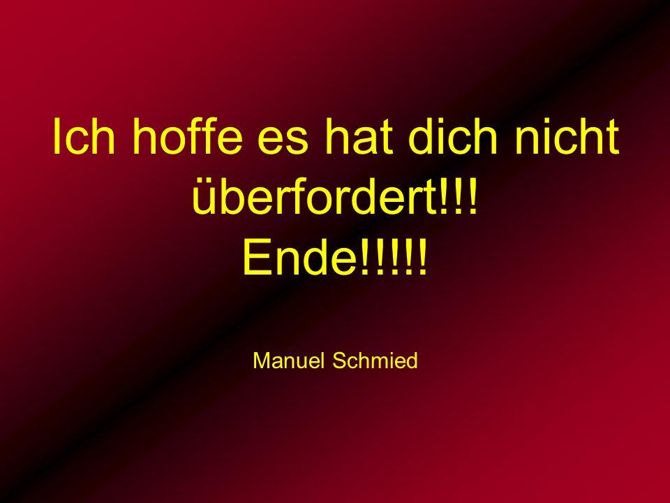 Ich hoffe es hat dich nicht überfordert!!! Ende!!!!! Manuel Schmied