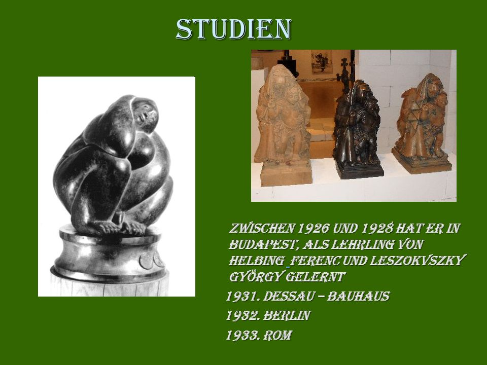 Studien zwischen 1926 und 1928 hat er in Budapest, als Lehrling von Helbing Helbing Ferenc und und Leszokvszky György gelernt 1931. Dessau – Bauhaus 1