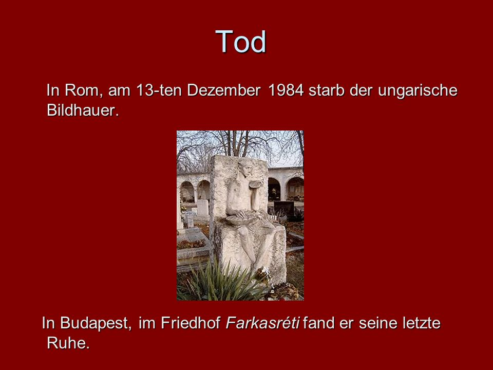 Tod In Rom, am 13-ten Dezember Dezember 1984 starb der der ungarische Bildhauer. In Budapest, im Friedhof Friedhof Farkasréti fand er seine letzte Ruh