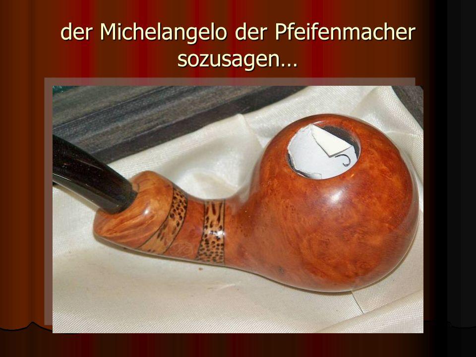 der Michelangelo der Pfeifenmacher sozusagen…