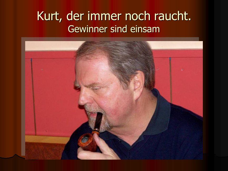 Kurt, der immer noch raucht. Gewinner sind einsam