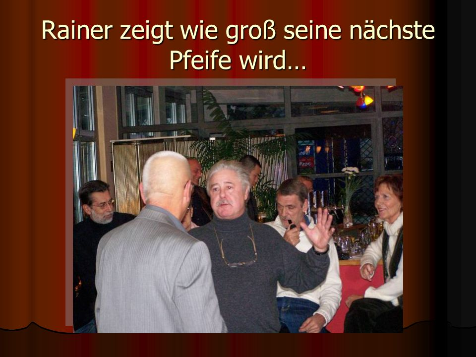 Rainer zeigt wie groß seine nächste Pfeife wird…