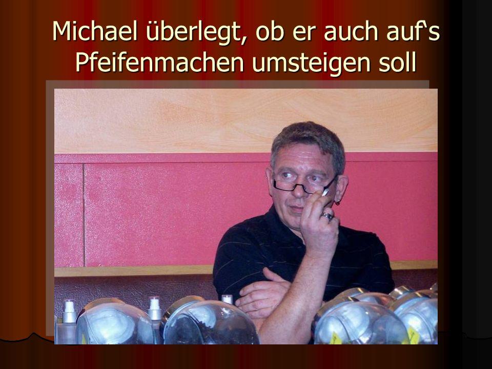 Michael überlegt, ob er auch aufs Pfeifenmachen umsteigen soll