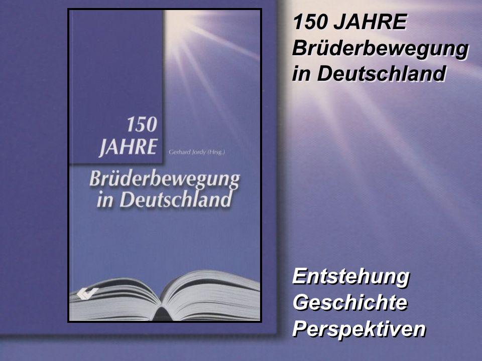 Entstehung 150 JAHRE Brüderbewegung in Deutschland 150 JAHRE Brüderbewegung in Deutschland Geschichte Perspektiven