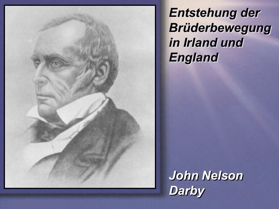 Entstehung der Brüderbewegung in Irland und England John Nelson Darby John Nelson Darby