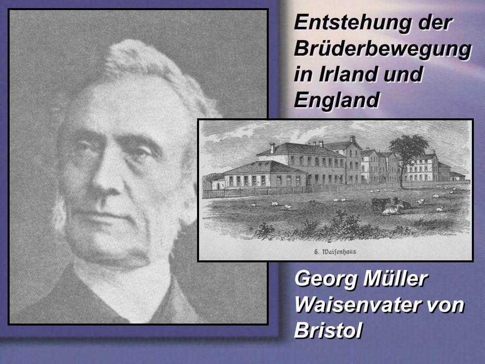 Entstehung der Brüderbewegung in Irland und England Georg Müller Waisenvater von Bristol Georg Müller Waisenvater von Bristol