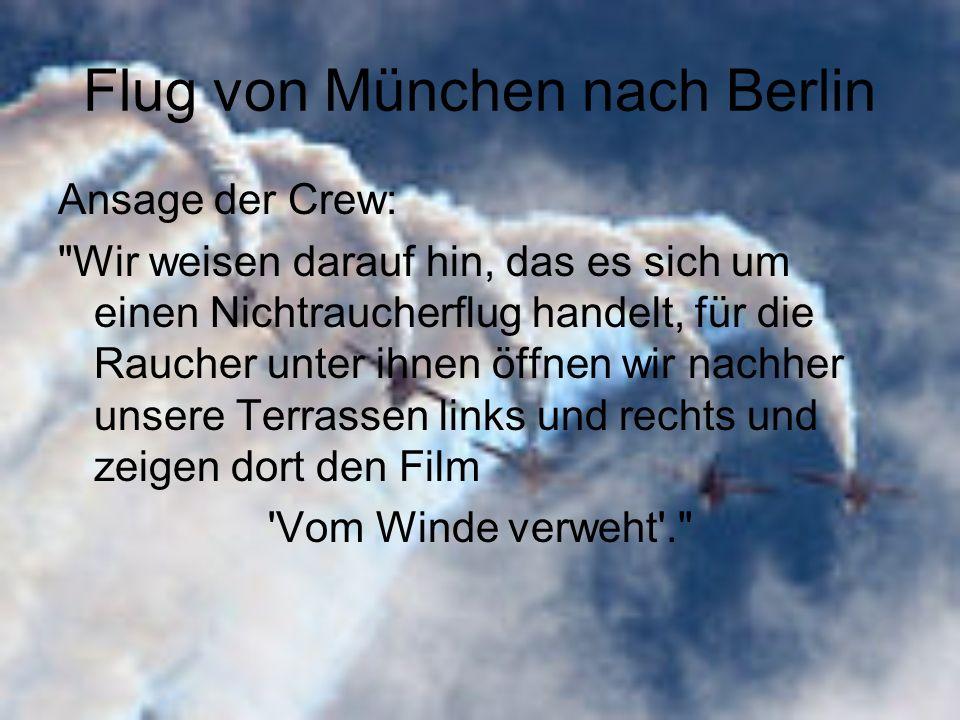 Flug von München nach Berlin Ansage der Crew: Wir weisen darauf hin, das es sich um einen Nichtraucherflug handelt, für die Raucher unter ihnen öffnen wir nachher unsere Terrassen links und rechts und zeigen dort den Film Vom Winde verweht .