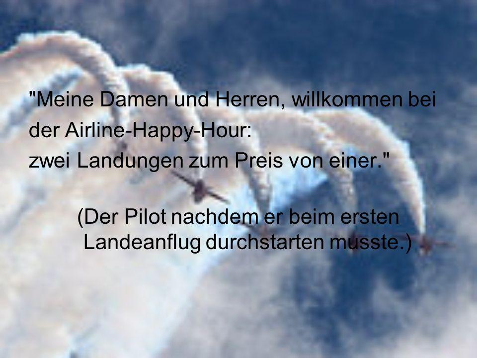 Meine Damen und Herren, willkommen bei der Airline-Happy-Hour: zwei Landungen zum Preis von einer. (Der Pilot nachdem er beim ersten Landeanflug durchstarten musste.)
