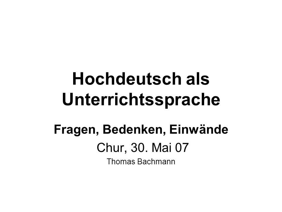 Hochdeutsch als Unterrichtssprache Fragen, Bedenken, Einwände Chur, 30. Mai 07 Thomas Bachmann