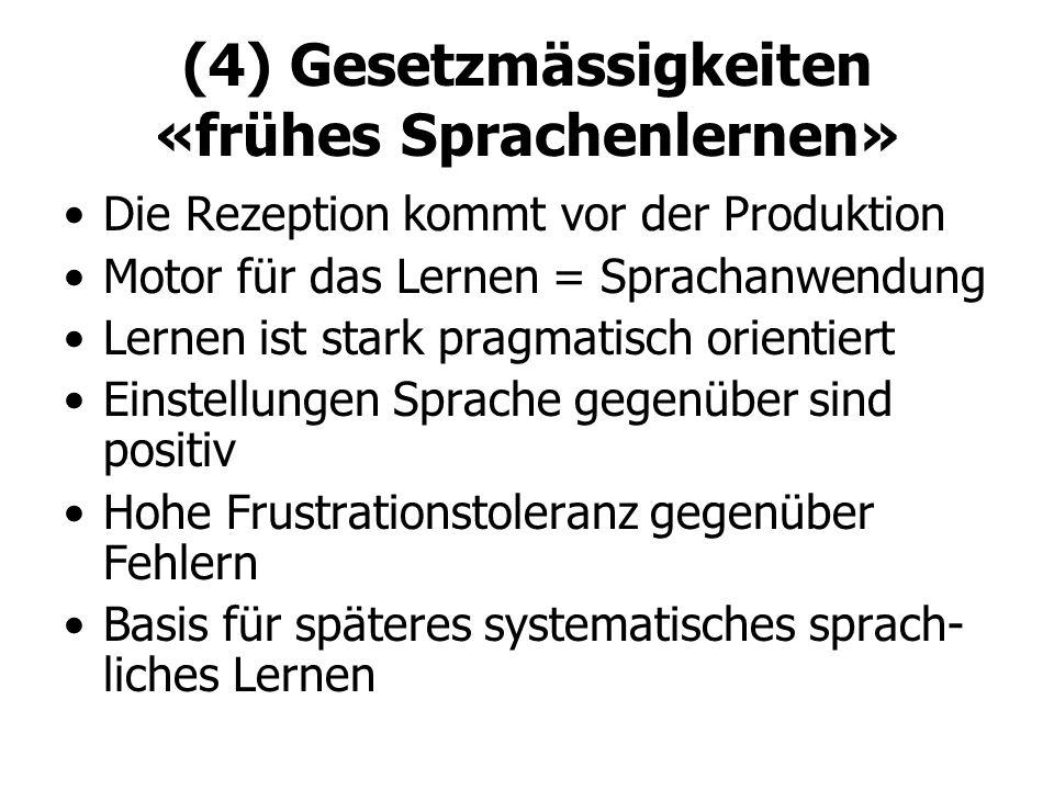 (4) Gesetzmässigkeiten «frühes Sprachenlernen» Die Rezeption kommt vor der Produktion Motor für das Lernen = Sprachanwendung Lernen ist stark pragmati