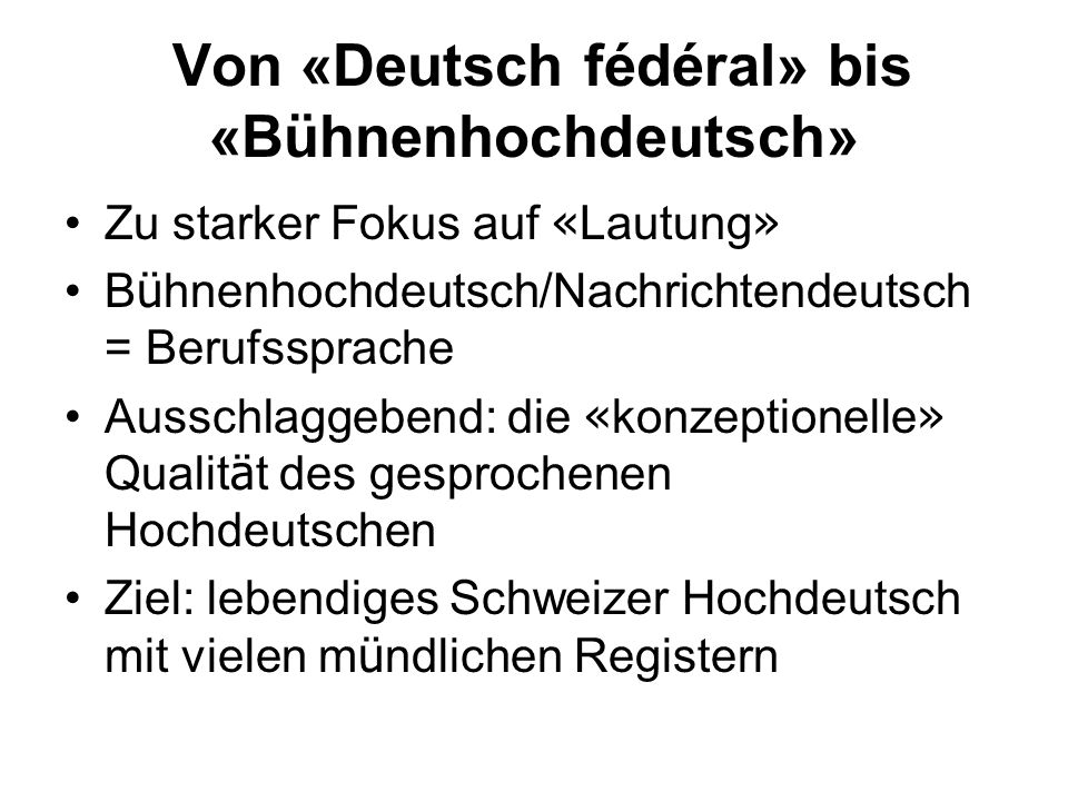 Von «Deutsch fédéral» bis «Bühnenhochdeutsch» Zu starker Fokus auf « Lautung » B ü hnenhochdeutsch/Nachrichtendeutsch = Berufssprache Ausschlaggebend:
