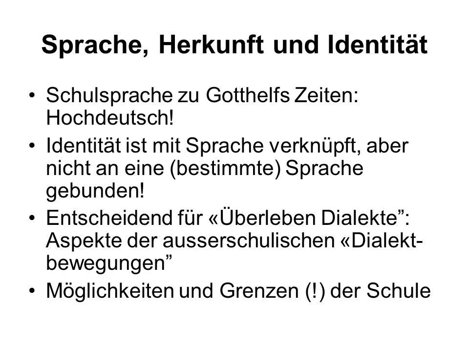 Sprache, Herkunft und Identität Schulsprache zu Gotthelfs Zeiten: Hochdeutsch! Identität ist mit Sprache verknüpft, aber nicht an eine (bestimmte) Spr