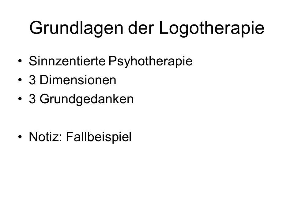 Grundlagen der Logotherapie Sinnzentierte Psyhotherapie 3 Dimensionen 3 Grundgedanken Notiz: Fallbeispiel