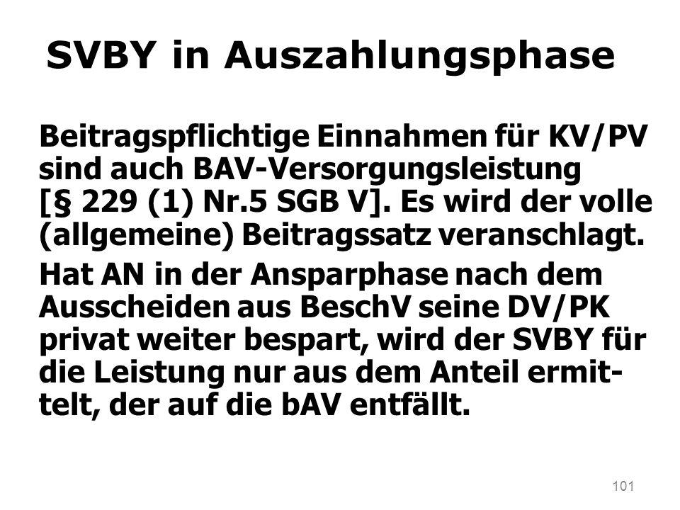 101 SVBY in Auszahlungsphase Beitragspflichtige Einnahmen für KV/PV sind auch BAV-Versorgungsleistung [§ 229 (1) Nr.5 SGB V]. Es wird der volle (allge