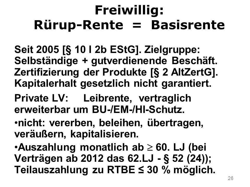 26 Freiwillig: Rürup-Rente = Basisrente Seit 2005 [§ 10 I 2b EStG]. Zielgruppe: Selbständige + gutverdienende Beschäft. Zertifizierung der Produkte [§