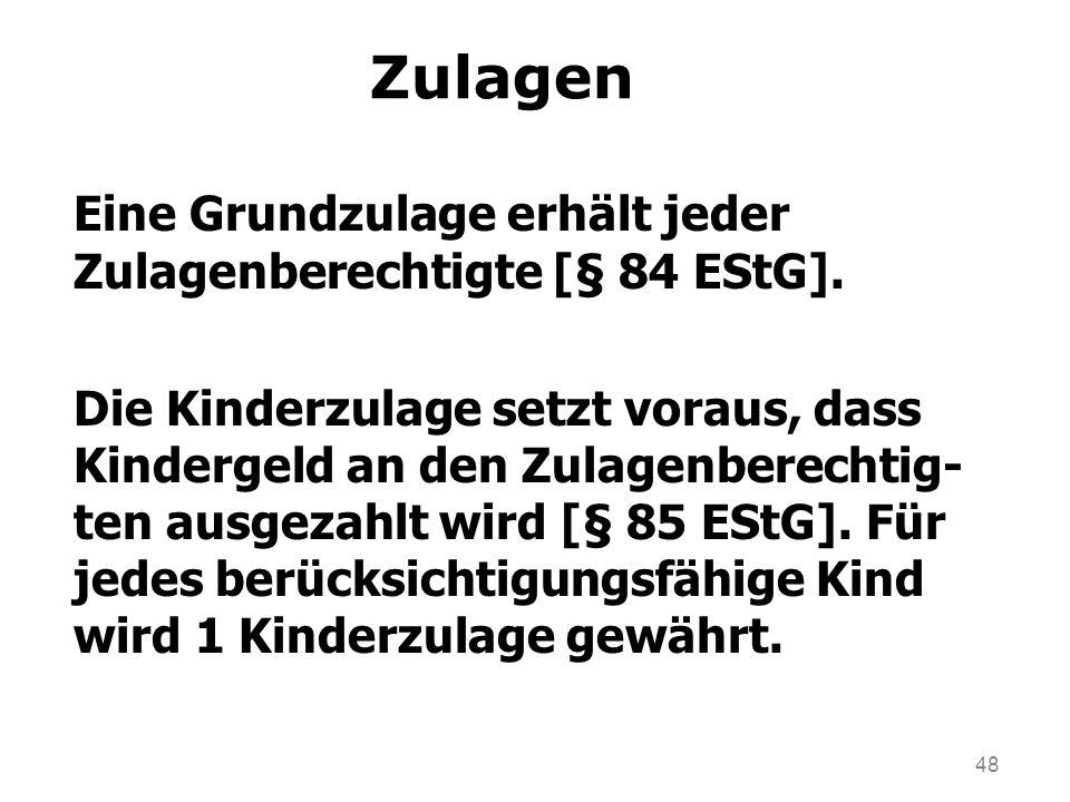 48 Zulagen Eine Grundzulage erhält jeder Zulagenberechtigte [§ 84 EStG]. Die Kinderzulage setzt voraus, dass Kindergeld an den Zulagenberechtig- ten a