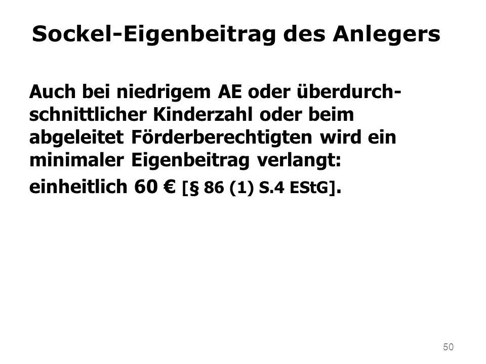 50 Auch bei niedrigem AE oder überdurch- schnittlicher Kinderzahl oder beim abgeleitet Förderberechtigten wird ein minimaler Eigenbeitrag verlangt: einheitlich 60 [§ 86 (1) S.4 EStG].