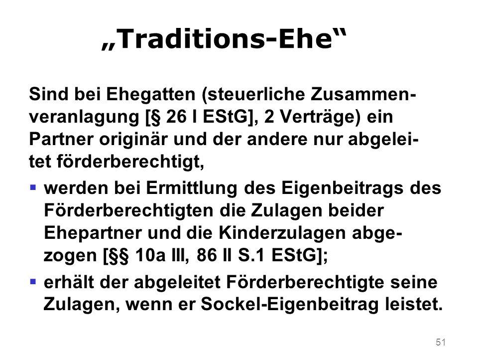 51 Traditions-Ehe Sind bei Ehegatten (steuerliche Zusammen- veranlagung [§ 26 I EStG], 2 Verträge) ein Partner originär und der andere nur abgelei- tet förderberechtigt, werden bei Ermittlung des Eigenbeitrags des Förderberechtigten die Zulagen beider Ehepartner und die Kinderzulagen abge- zogen [§§ 10a III, 86 II S.1 EStG]; erhält der abgeleitet Förderberechtigte seine Zulagen, wenn er Sockel-Eigenbeitrag leistet.
