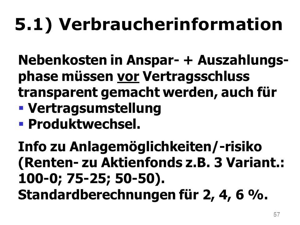 57 5.1) Verbraucherinformation Nebenkosten in Anspar- + Auszahlungs- phase müssen vor Vertragsschluss transparent gemacht werden, auch für Vertragsumstellung Produktwechsel.