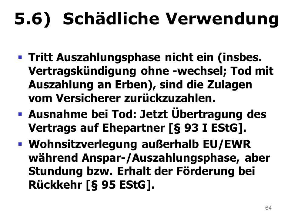 64 5.6) Schädliche Verwendung Tritt Auszahlungsphase nicht ein (insbes. Vertragskündigung ohne -wechsel; Tod mit Auszahlung an Erben), sind die Zulage