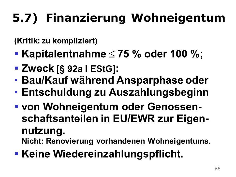 65 5.7) Finanzierung Wohneigentum (Kritik: zu kompliziert) Kapitalentnahme 75 % oder 100 %; Zweck [§ 92a I EStG] : Bau/Kauf während Ansparphase oder Entschuldung zu Auszahlungsbeginn von Wohneigentum oder Genossen- schaftsanteilen in EU/EWR zur Eigen- nutzung.